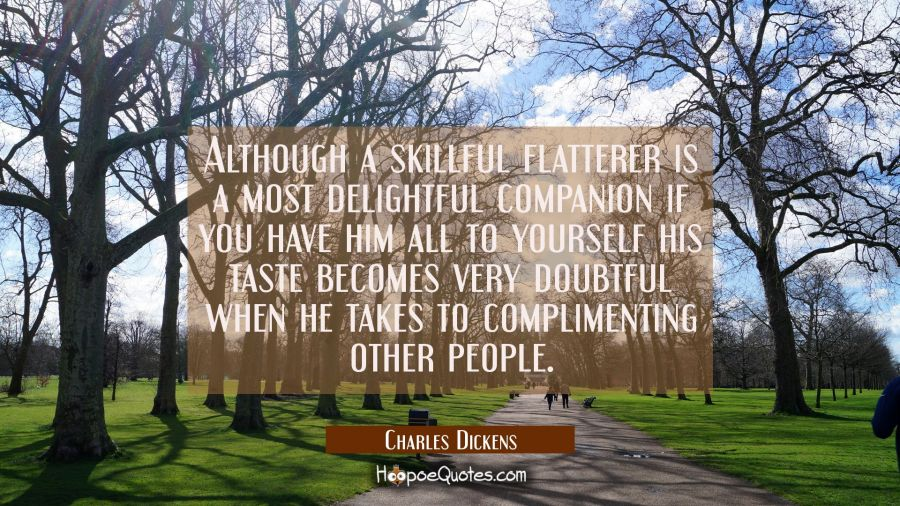 Although a skillful flatterer is a most delightful companion if you have him all to yourself his ta Charles Dickens Quotes