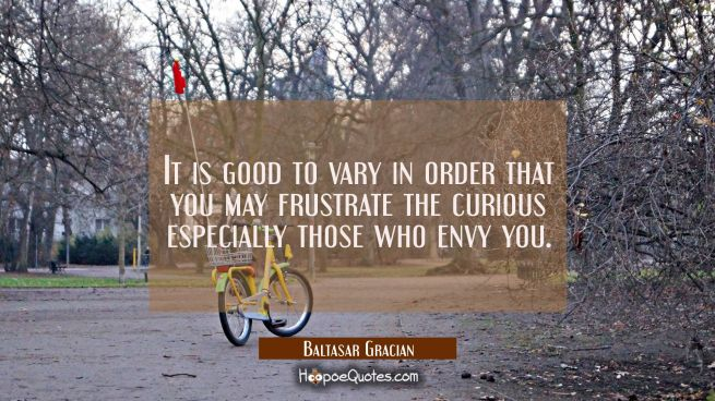 It is good to vary in order that you may frustrate the curious especially those who envy you.