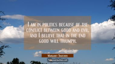 I am in politics because of the conflict between good and evil and I believe that in the end good w Margaret Thatcher Quotes