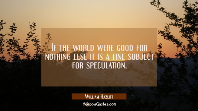 If the world were good for nothing else it is a fine subject for speculation.