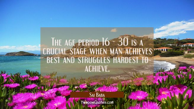 The age period 16 - 30 is a crucial stage when man achieves best and struggles hardest to achieve.