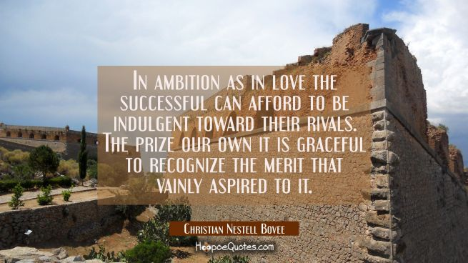 In ambition as in love the successful can afford to be indulgent toward their rivals. The prize our