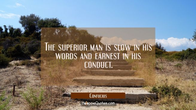 The superior man is slow in his words and earnest in his conduct