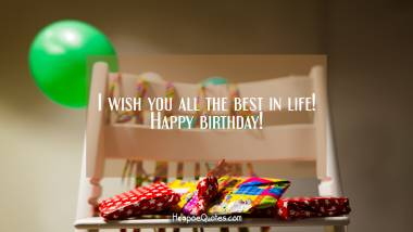 I wish you all the best in life! Happy birthday! Birthday Quotes