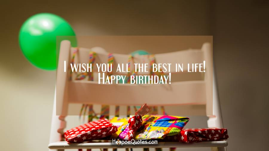 I wish you all the best in life! Happy birthday!