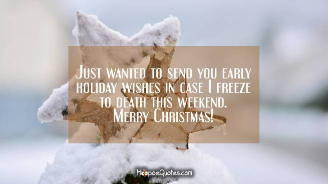 Just wanted to send you early holiday wishes in case I freeze to death this weekend. Merry Christmas!