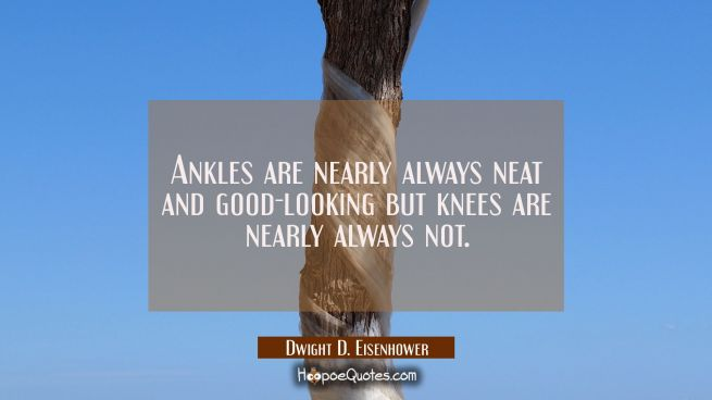 Ankles are nearly always neat and good-looking but knees are nearly always not.