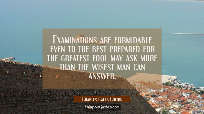 Examinations are formidable even to the best prepared for the greatest fool may ask more than the w