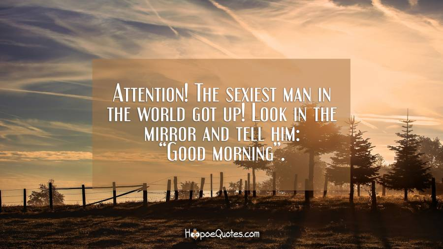 "Attention! The sexiest man in the world got up! Look in the mirror and tell him: ""Good morning"". Good Morning Quotes"