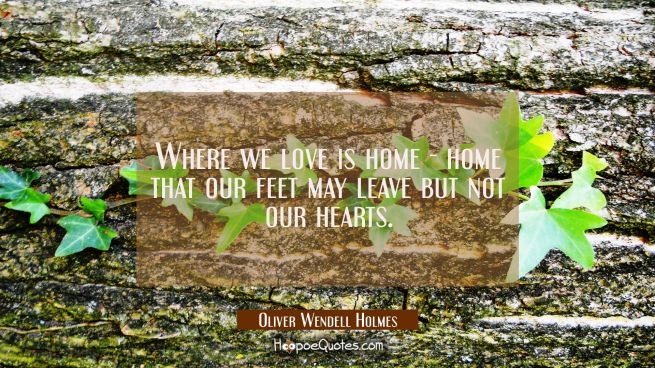 Where we love is home - home that our feet may leave but not our hearts.