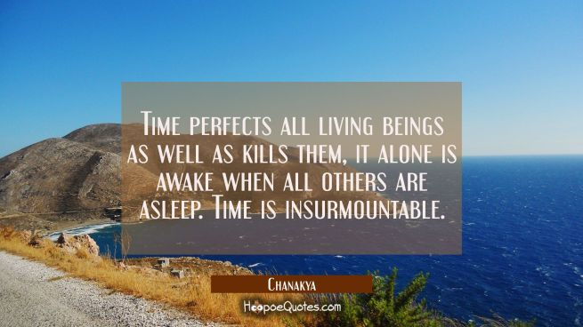 Time perfects all living beings as well as kills them, it alone is awake when all others are asleep