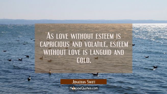As love without esteem is capricious and volatile, esteem without love is languid and cold.