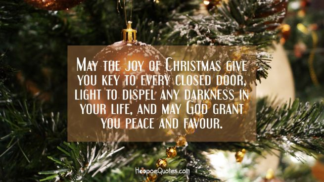 May the joy of Christmas give you key to every closed door, light to dispel any darkness in your life, and may God grant you peace and favour.