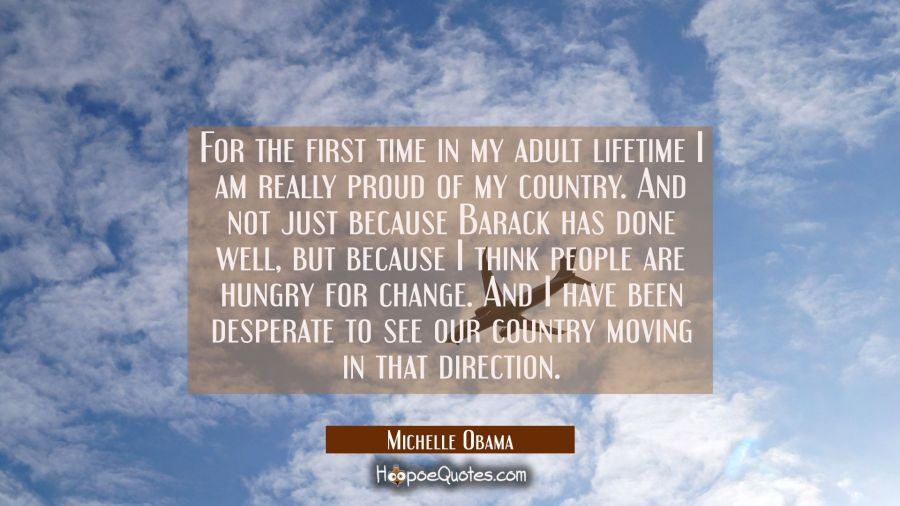 For the first time in my adult lifetime I am really proud of my country. And not just because Barac Michelle Obama Quotes