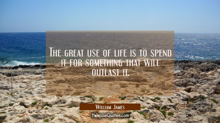 The great use of life is to spend it for something that will outlast it. William James Quotes