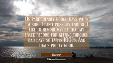 On particularly rough days when I'm sure I can't possibly endure, I like to remind myself that my track record for getting through bad days so far is 100%. And that's pretty good. Unknown Quotes