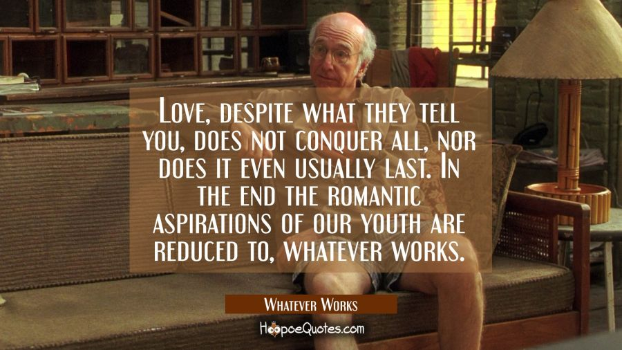 Love, despite what they tell you, does not conquer all, nor does it even usually last. In the end the romantic aspirations of our youth are reduced to, whatever works. Movie Quotes Quotes