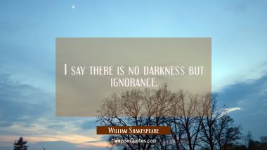 I say there is no darkness but ignorance.