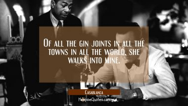 Of all the gin joints in all the towns in all the world, she walks into mine. Quotes