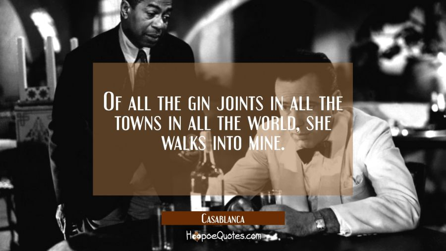 Of all the gin joints in all the towns in all the world, she walks into mine. Movie Quotes Quotes