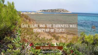 Give light and the darkness will disappear of itself. Desiderius Erasmus Quotes