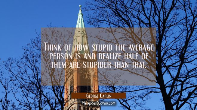 Think of how stupid the average person is and realize half of them are stupider than that.