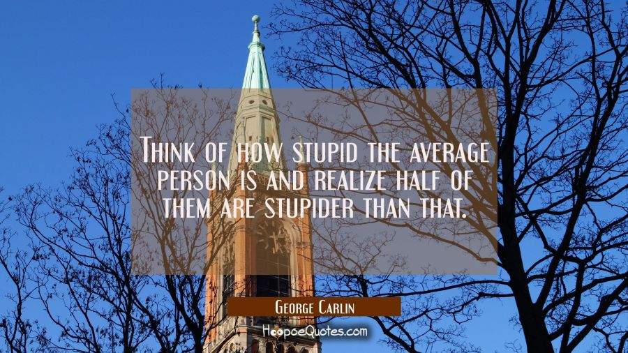 Think of how stupid the average person is and realize half of them are stupider than that. George Carlin Quotes