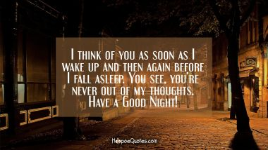I think of you as soon as I wake up and then again before I fall asleep. You see, you're never out of my thoughts. Have a Good Night! Good Night Quotes