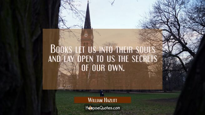 Books let us into their souls and lay open to us the secrets of our own.
