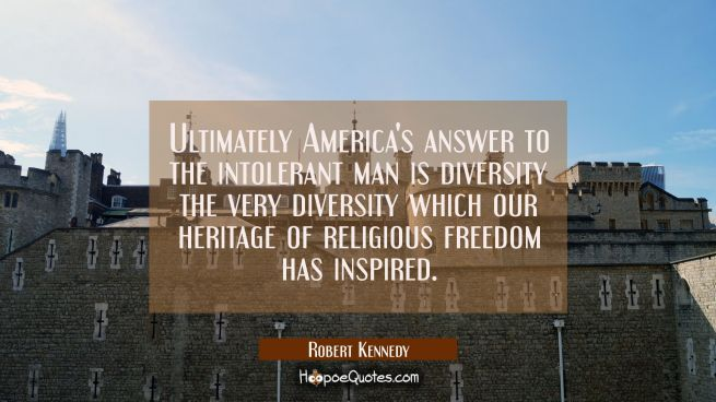 Ultimately America's answer to the intolerant man is diversity the very diversity which our heritag