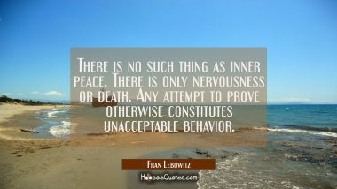 There is no such thing as inner peace. There is only nervousness or death. Any attempt to prove oth
