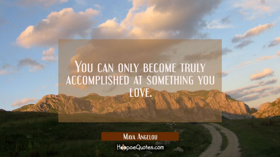 You can only become truly accomplished at something you love. Maya Angelou Quotes