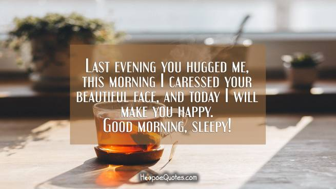 Last evening you hugged me, this morning I caressed your beautiful face, and today I will make you happy. Good morning, sleepy!