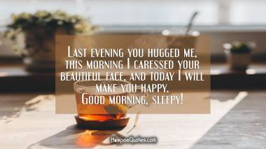 Last evening you hugged me, this morning I caressed your beautiful face, and today I will make you happy. Good morning, sleepy! Good Morning Quotes