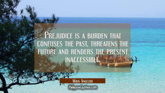 Prejudice is a burden that confuses the past threatens the future and renders the present inaccessi