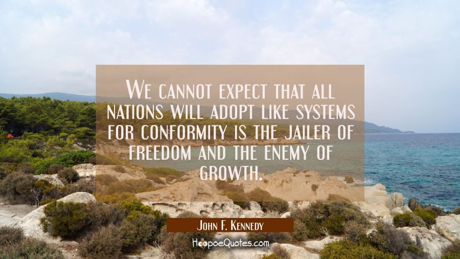 We cannot expect that all nations will adopt like systems for conformity is the jailer of freedom a John F. Kennedy Quotes