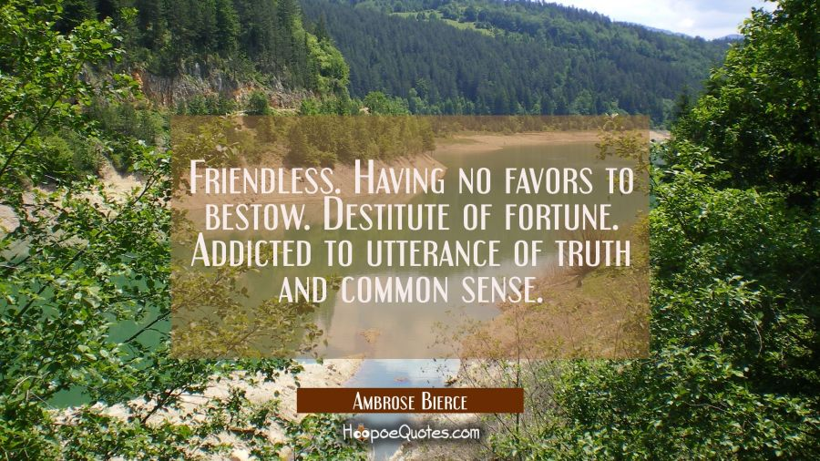 Friendless. Having no favors to bestow. Destitute of fortune. Addicted to utterance of truth and co