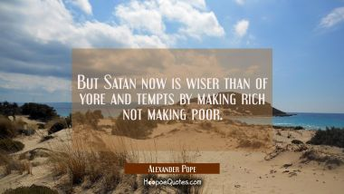 But Satan now is wiser than of yore and tempts by making rich not making poor.