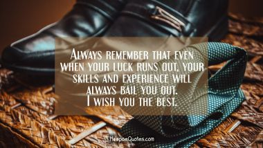 Always remember that even when your luck runs out, your skills and experience will always bail you out. I wish you the best. New Job Quotes