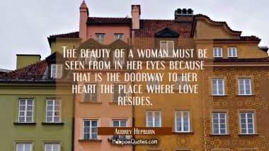 The beauty of a woman must be seen from in her eyes because that is the doorway to her heart the pl