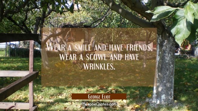 Wear a smile and have friends, wear a scowl and have wrinkles.