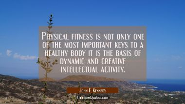 Physical fitness is not only one of the most important keys to a healthy body it is the basis of dy John F. Kennedy Quotes
