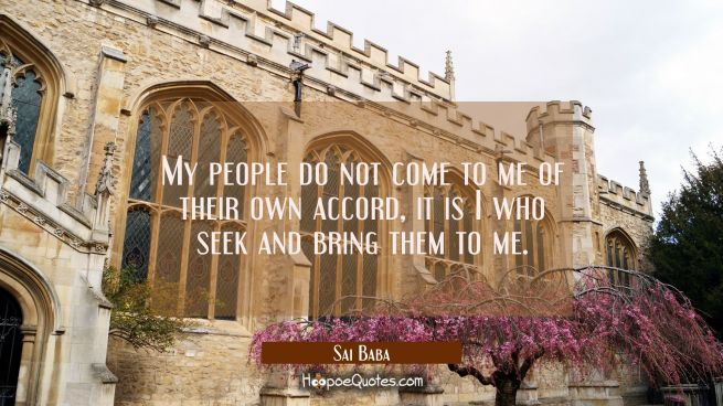 My people do not come to me of their own accord, it is I who seek and bring them to me.