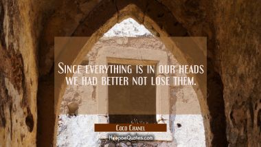 Since everything is in our heads we had better not lose them.