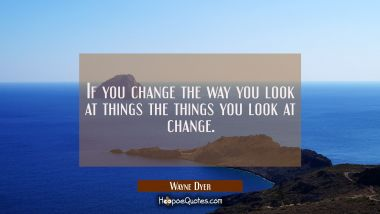 If you change the way you look at things the things you look at change. Wayne Dyer Quotes