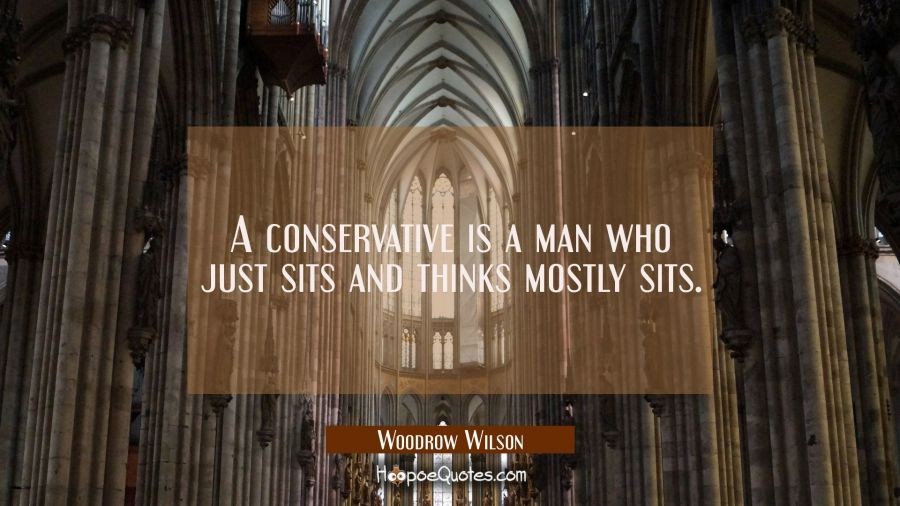 A conservative is a man who just sits and thinks mostly sits. Woodrow Wilson Quotes