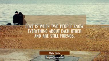 Love is when two people know everything about each other and are still friends.