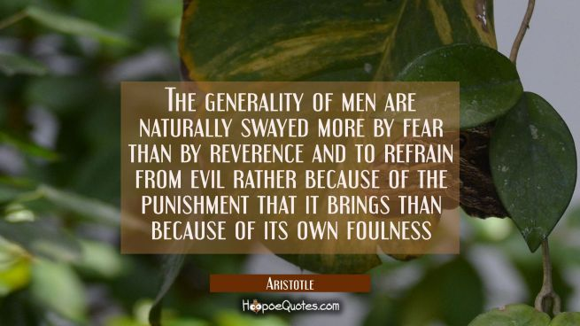 The generality of men are naturally swayed more by fear than by reverence and to refrain from evil