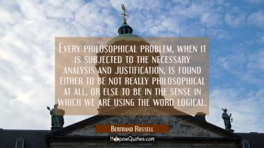 Every philosophical problem when it is subjected to the necessary analysis and justification is fou