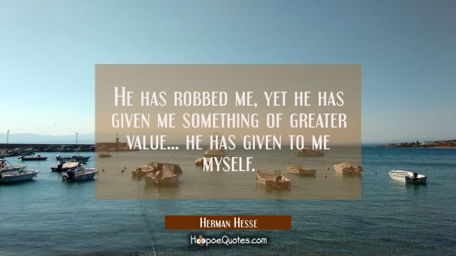 He has robbed me, yet he has given me something of greater value . . . he has given to me myself.
